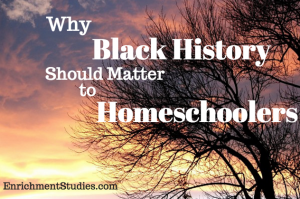 Why Black History Should Matter to Homeschoolers