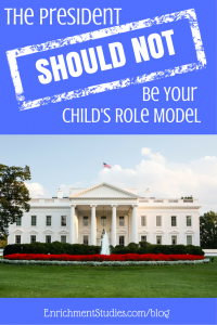 The President Should NOT Be Your Child's Role Model